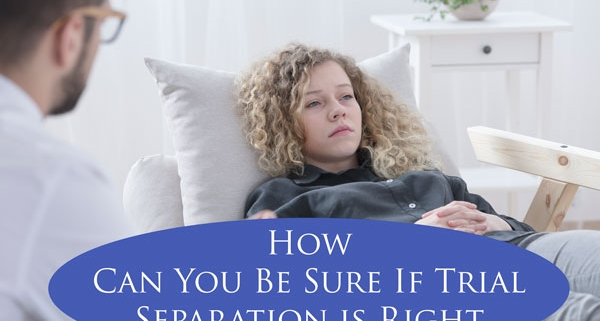 How Can You Be Sure If Trial Separation Is Right For You?