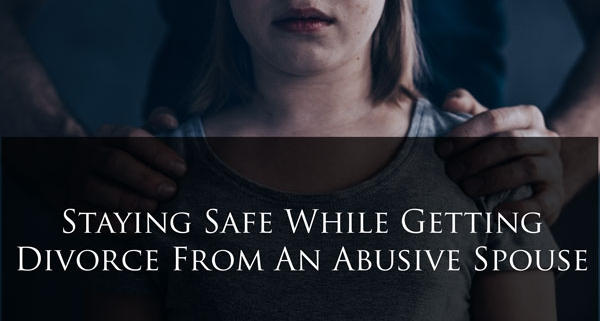 Staying Safe While Getting Divorce From An Abusive Spouse